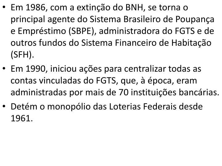 Em 1986, com a extinção do BNH, se torna o principal agente do Sistema Brasileiro de Poupança e Empréstimo (SBPE), administradora do FGTS e de outros fundos do Sistema Financeiro de Habitação (SFH).