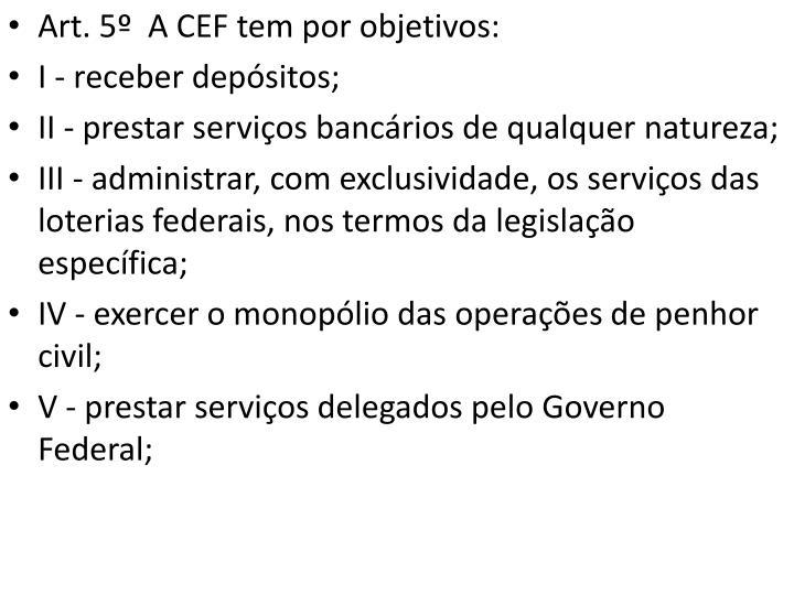 Art. 5º  A CEF tem por objetivos: