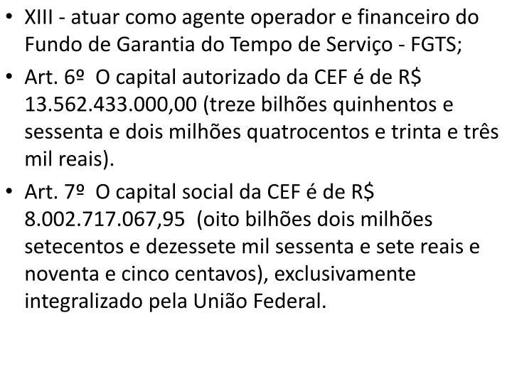 XIII - atuar como agente operador e financeiro do Fundo de Garantia do Tempo de Serviço - FGTS;