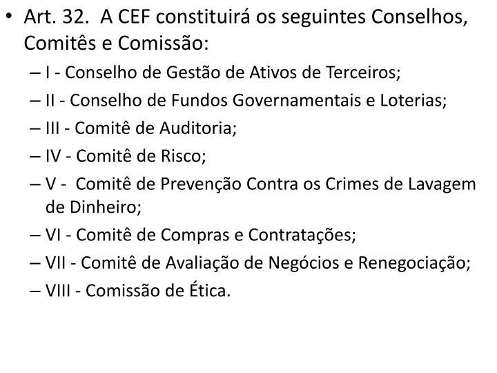 Art. 32.  A CEF constituirá os seguintes Conselhos, Comitês e Comissão: