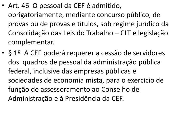 Art. 46  O pessoal da CEF é admitido, obrigatoriamente, mediante concurso público, de provas ou de provas e títulos, sob regime jurídico da Consolidação das Leis do Trabalho – CLT e legislação complementar.