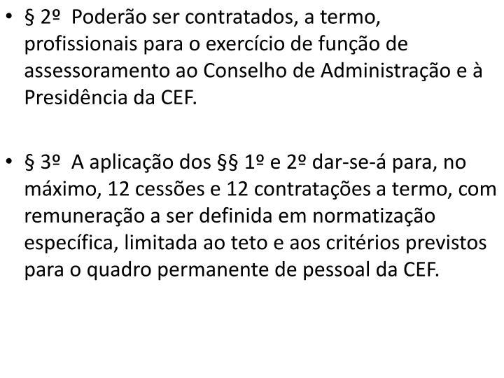 § 2º  Poderão ser contratados, a termo, profissionais para o exercício de função de assessoramento ao Conselho de Administração e à Presidência da CEF.