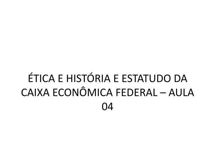 ÉTICA E HISTÓRIA E ESTATUDO DA CAIXA ECONÔMICA FEDERAL – AULA 04