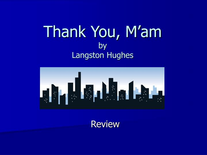 thank you mam Thank you, m'am (langston hughes) she was a large woman with a large purse that had everything in it but a hammer and nails it had a long strap, and she carried it slung across her shoulder it was about eleven o'clock at night, dark, and she was walking alone, when a boy ran up behind her and tried to snatch her purse the strap broke.