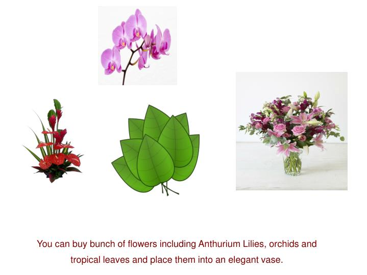 You can buy bunch of flowers including Anthurium Lilies, orchids and tropical leaves and place them into an elegant vase.