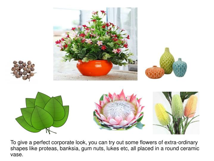 To give a perfect corporate look, you can try out some flowers of extra-ordinary shapes like proteas, banksia, gum nuts, lukes etc, all placed in a round ceramic vase.