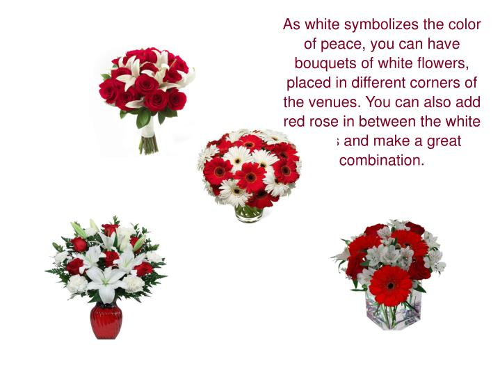 As white symbolizes the color of peace, you can have bouquets of white flowers, placed in different corners of the venues. You can also add red rose in between the white roses and make a great combination.