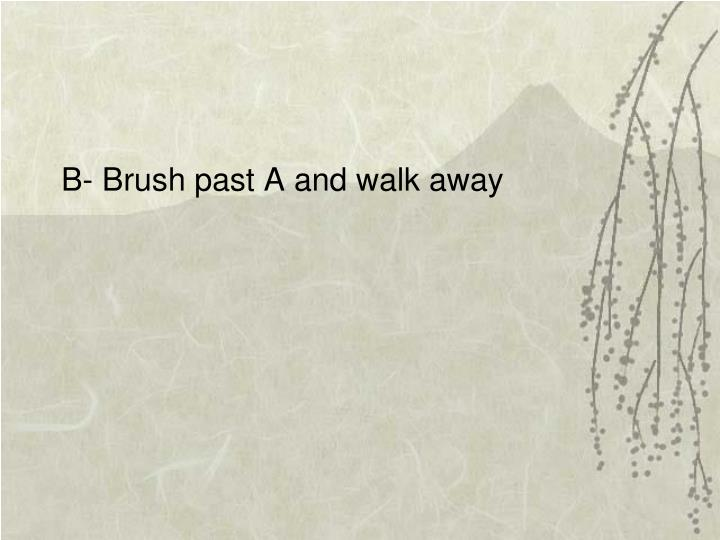 B- Brush past A and walk away