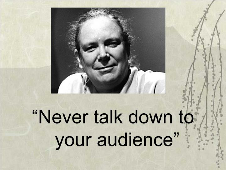 """Never talk down to your audience"""