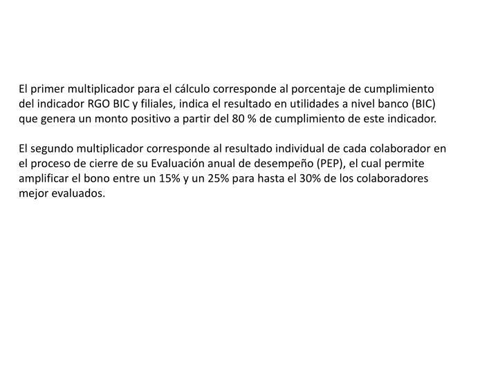 El primer multiplicador para el cálculo corresponde al porcentaje de cumplimiento del indicador RGO BIC y filiales, indica el resultado en utilidades a nivel banco (BIC) que genera un monto positivo a partir del 80 % de cumplimiento de este indicador.