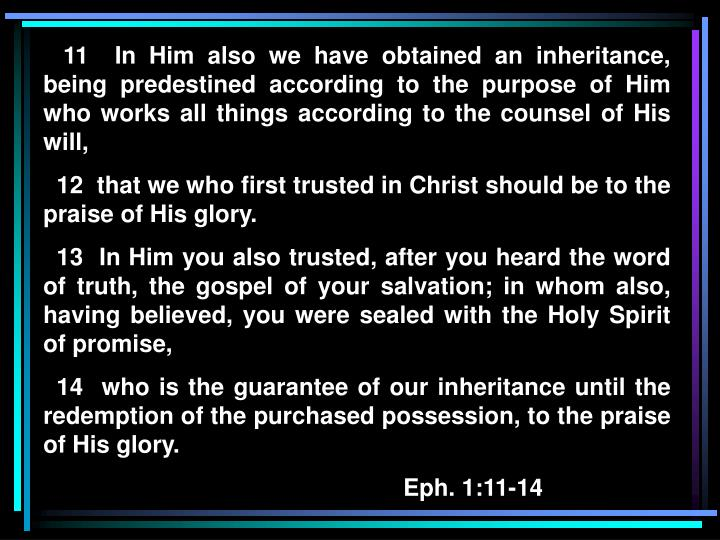 11  In Him also we have obtained an inheritance, being predestined according to the purpose of Hi...
