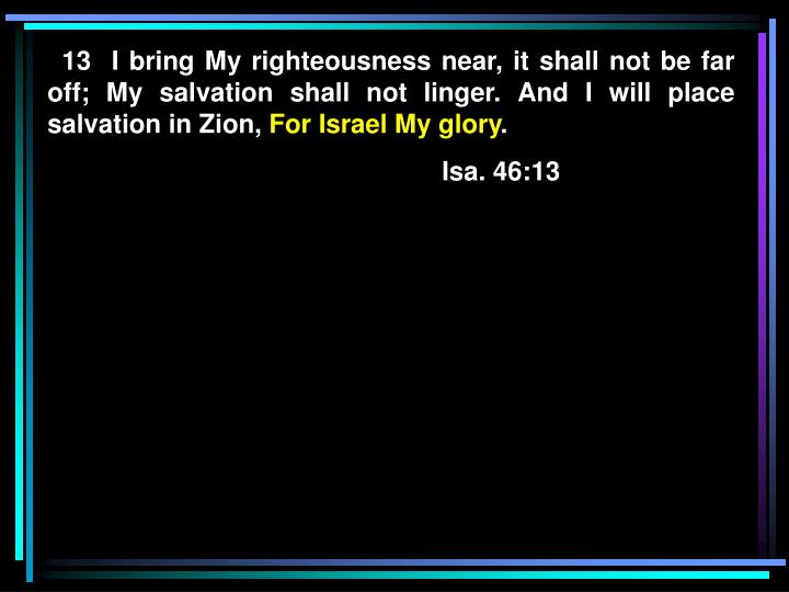 13  I bring My righteousness near, it shall not be far off; My salvation shall not linger. And I will place salvation in Zion,
