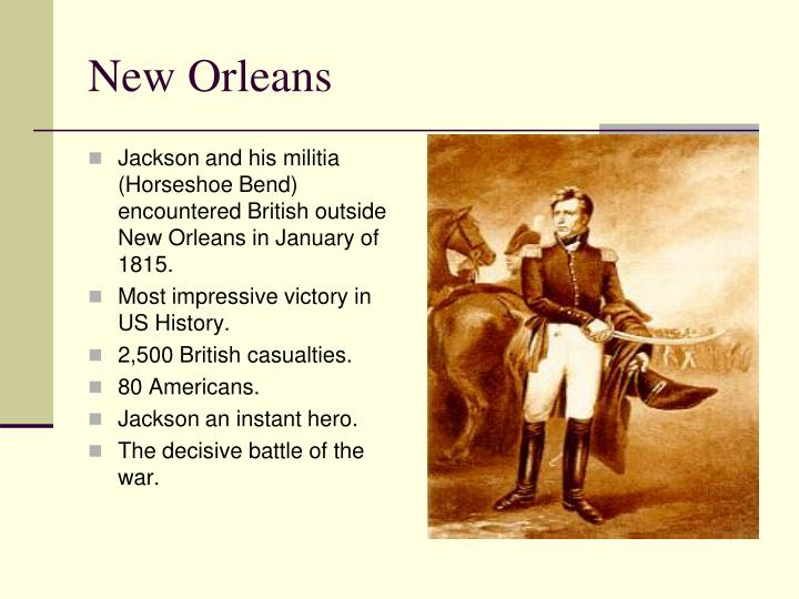 Jackson and his militia (Horseshoe Bend) encountered British outside New Orleans in January of 1815.