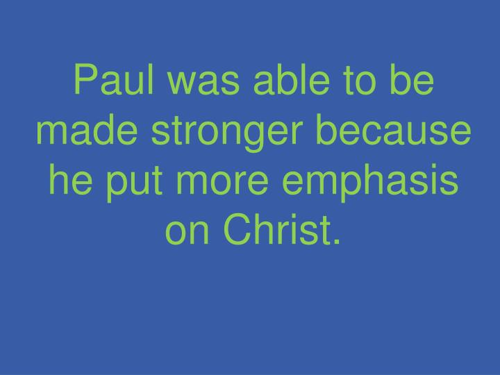 Paul was able to be made stronger because he put more emphasis on Christ.