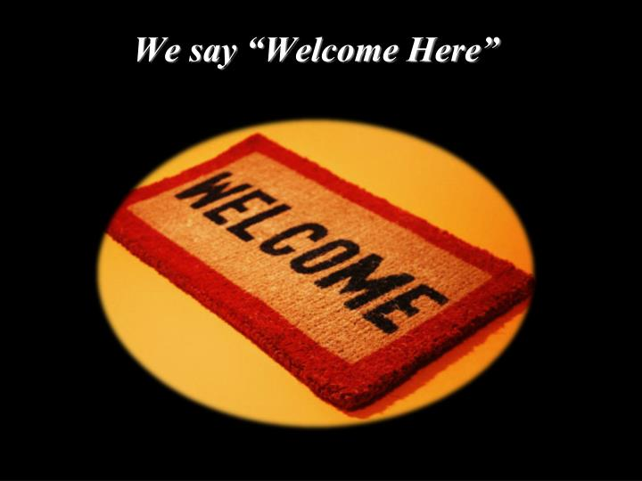 "We say ""Welcome Here"""