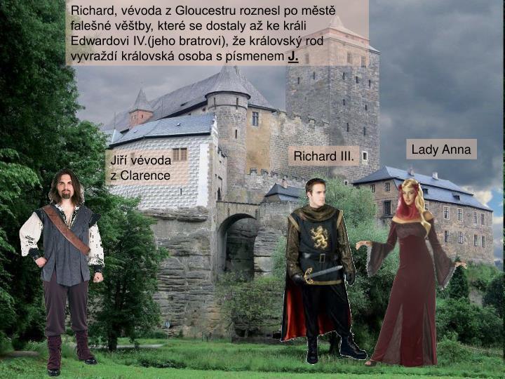Richard, vévoda zGloucestru roznesl po městě falešné věštby, které se dostaly až ke králi Edwardovi IV.(jeho bratrovi), že královský rod vyvraždí královská osoba spísmenem