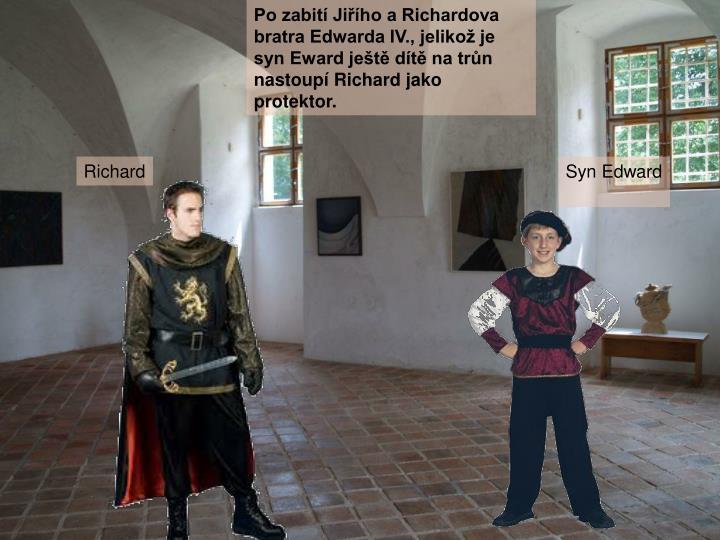 Po zabití Jiřího a Richardova bratra Edwarda IV., jelikož je syn Eward ještě dítě na trůn nastoupí Richard jako protektor.