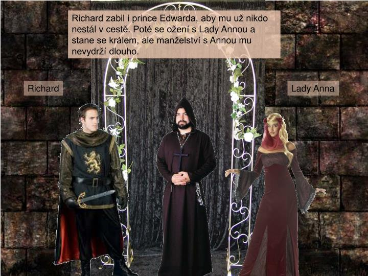 Richard zabil i prince Edwarda, aby mu už nikdo nestál vcestě. Poté se ožení sLady Annou a stane se králem, ale manželství sAnnou mu nevydrží dlouho.