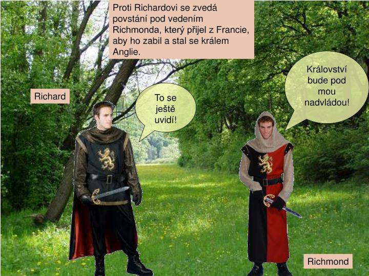 Proti Richardovi se zvedá povstání pod vedením Richmonda, který přijel zFrancie, aby ho zabil a stal se králem Anglie.