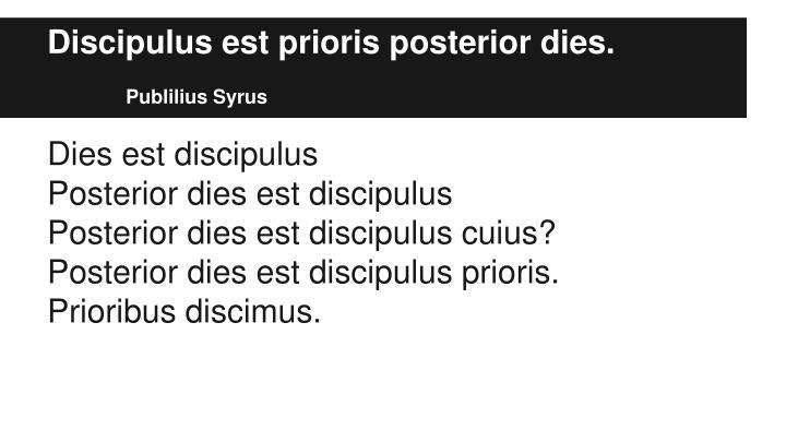 Discipulus est prioris posterior dies.