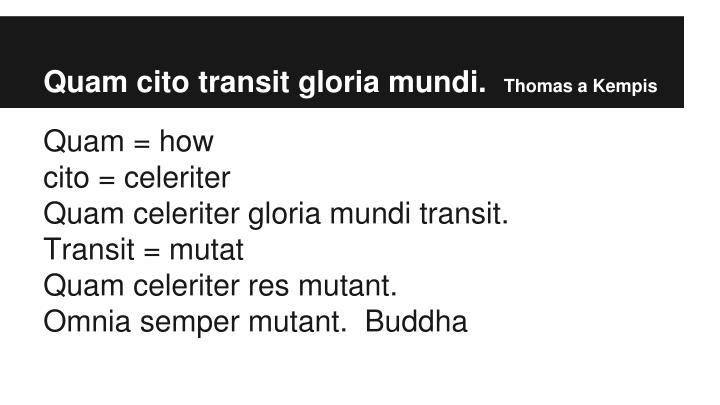 Quam cito transit gloria mundi.