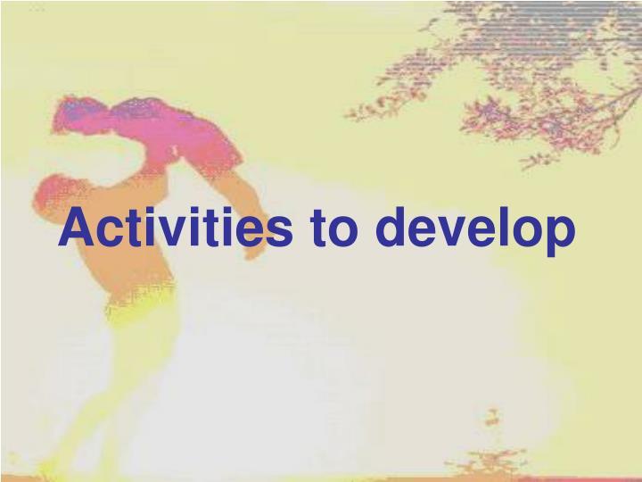 Activities to develop