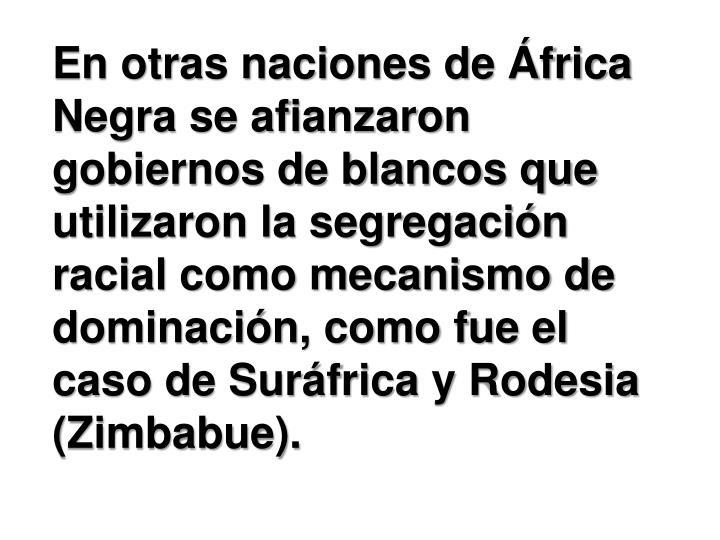 En otras naciones de África Negra se afianzaron gobiernos de blancos que utilizaron la segregación racial como mecanismo de dominación, como fue el caso de Suráfrica y Rodesia (Zimbabue).