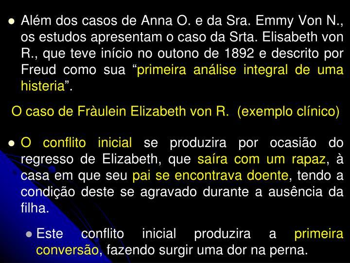 Alm dos casos de Anna O. e da Sra. Emmy Von N., os estudos apresentam o caso da Srta. Elisabeth von R., que teve incio no outono de 1892 e descrito por Freud como sua