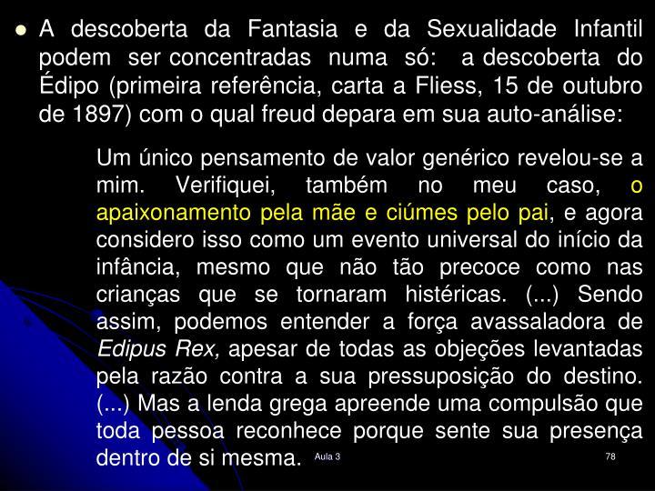 A descoberta da Fantasia e da Sexualidade Infantil podem  ser concentradas  numa  s:   a descoberta  do dipo (primeira referncia, carta a Fliess, 15 de outubro de 1897) com o qual freud depara em sua auto-anlise: