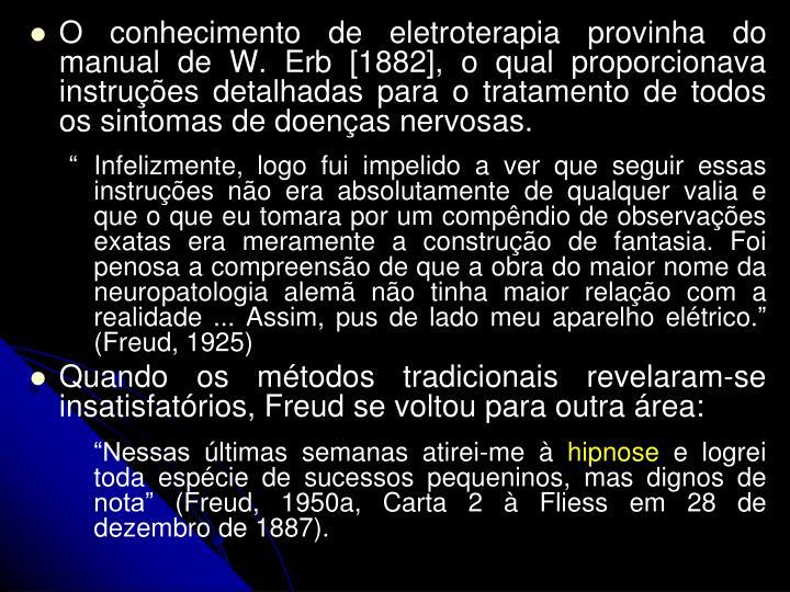 O conhecimento de eletroterapia provinha do manual de W. Erb [1882], o qual proporcionava instrues detalhadas para o tratamento de todos os sintomas de doenas nervosas.