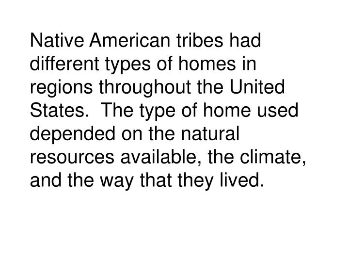 Native American tribes had different types of homes in regions throughout the United States.  The type of home used depended on the natural resources available, the climate, and the way that they lived.