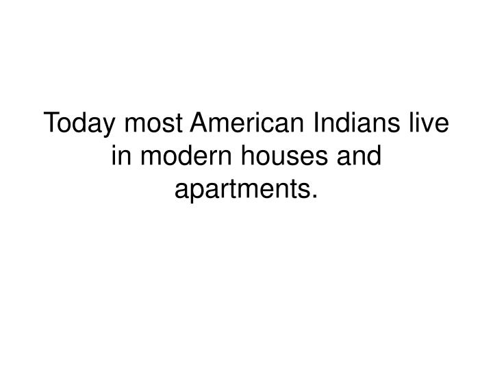 Today most American Indians live in modern houses and apartments.