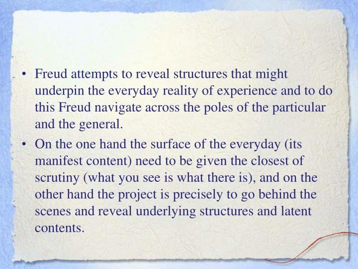 Freud attempts to reveal structures that might underpin the everyday reality of experience and to do this Freud navigate across the poles of the particular and the general.