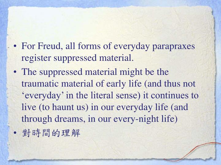 For Freud, all forms of everyday parapraxes register suppressed material.