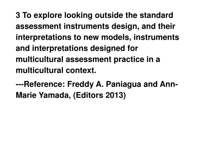 3 To explore looking outside the standard assessment instruments design, and their interpretations to new models, instruments and interpretations designed for multicultural assessment practice in a multicultural context.
