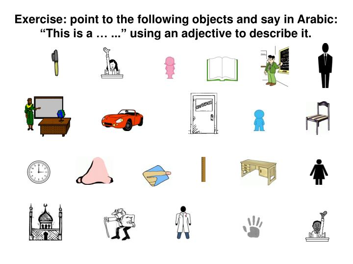 "Exercise: point to the following objects and say in Arabic: ""This is a … ..."" using an adjective to describe it."