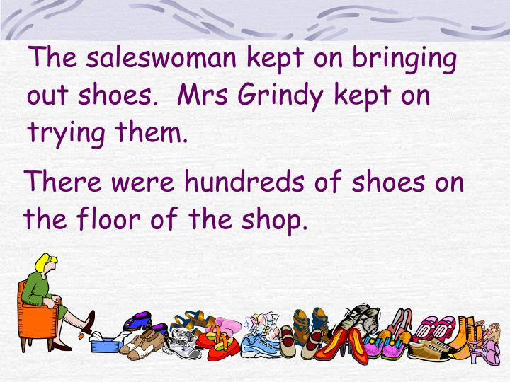 The saleswoman kept on bringing out shoes.  Mrs Grindy kept on trying them.