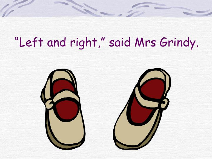 """Left and right,"" said Mrs Grindy."