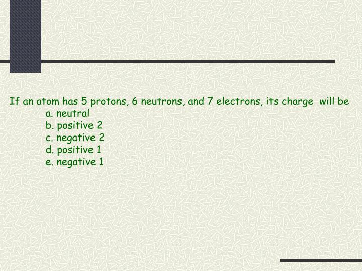 If an atom has 5 protons, 6 neutrons, and 7 electrons, its charge  will be