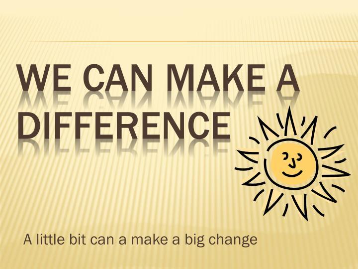 A little bit can a make a big change