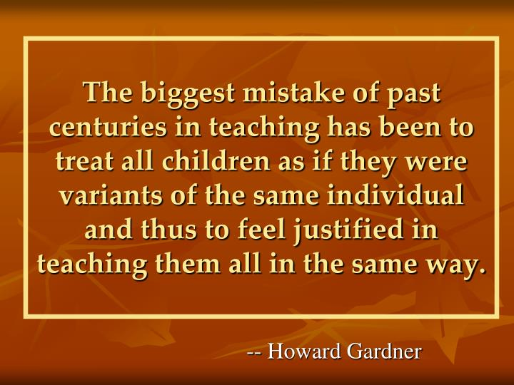 The biggest mistake of past centuries in teaching has been to treat all children as if they were variants of the same individual and thus to feel justified in teaching them all in the same way.