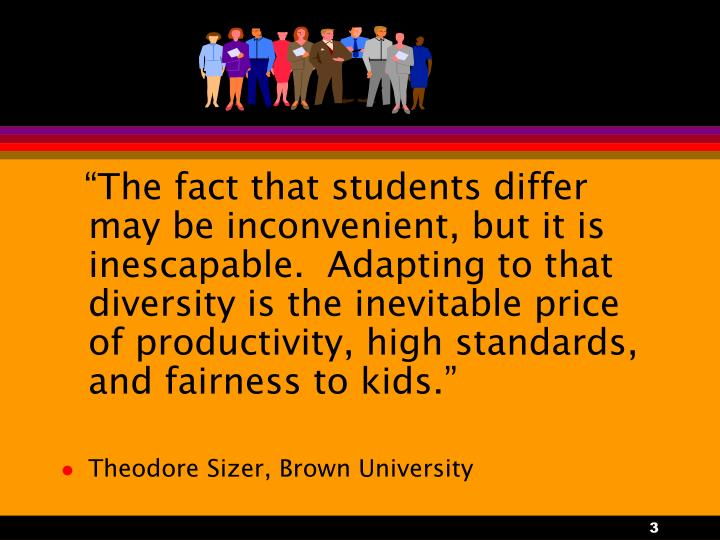 """The fact that students differ may be inconvenient, but it is inescapable.  Adapting to that diversity is the inevitable price of productivity, high standards, and fairness to kids."""