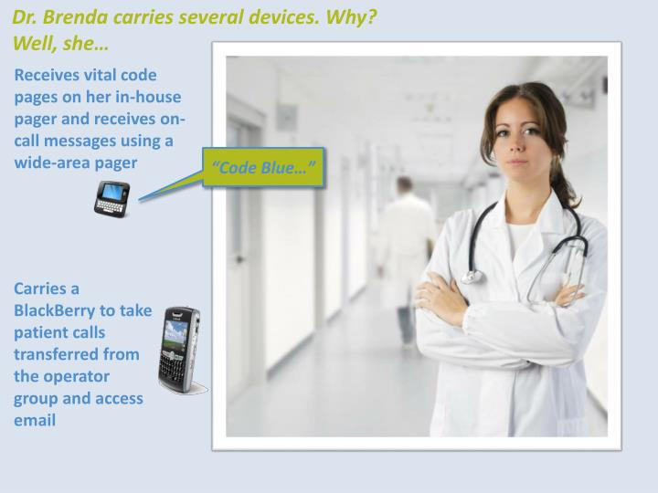 Dr. Brenda carries several devices. Why?