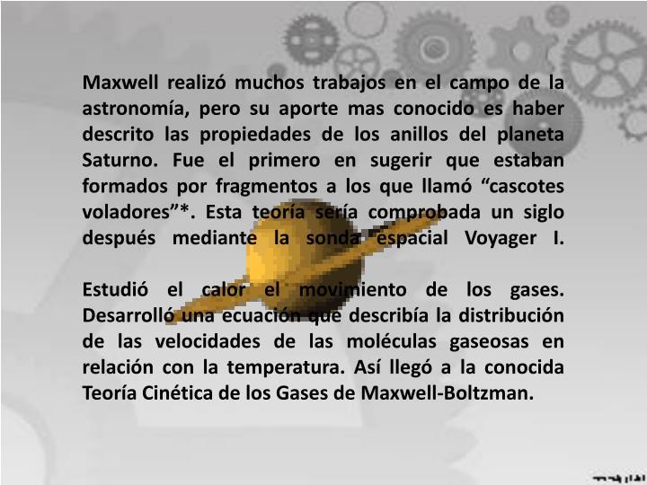 """Maxwell realizó muchos trabajos en el campo de la astronomía, pero su aporte mas conocido es haber descrito las propiedades de los anillos del planeta Saturno. Fue el primero en sugerir que estaban formados por fragmentos a los que llamó """"cascotes voladores""""*. Esta teoría sería comprobada un siglo después mediante la sonda espacial"""