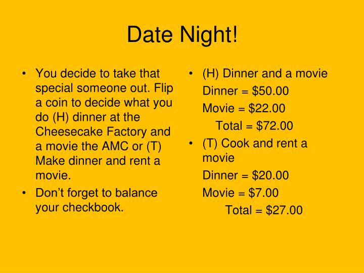 You decide to take that special someone out. Flip a coin to decide what you do (H) dinner at the Cheesecake Factory and a movie the AMC or (T) Make dinner and rent a movie.