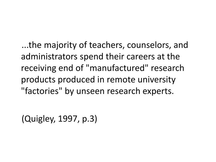"...the majority of teachers, counselors, and administrators spend their careers at the receiving end of ""manufactured"" research products produced in remote university ""factories"" by unseen research experts."