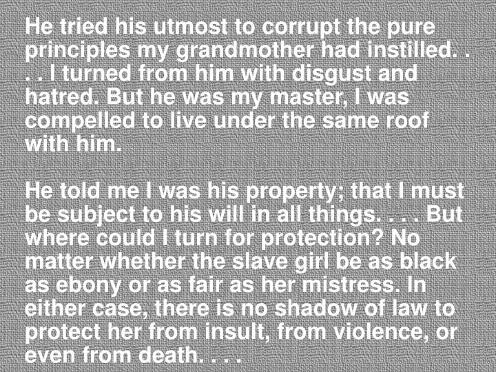 He tried his utmost to corrupt the pure principles my grandmother had instilled. . . . I turned from him with disgust and hatred. But he was my master, I was compelled to live under the same roof with him.