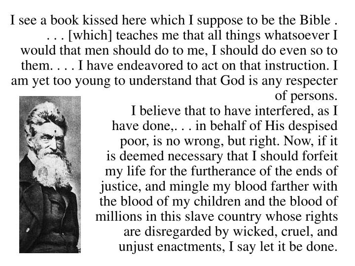 I see a book kissed here which I suppose to be the Bible . . . . [which] teaches me that all things whatsoever I would that men should do to me, I should do even so to them. . . . I have endeavored to act on that instruction. I am yet too young to understand that God is any respecter of persons.