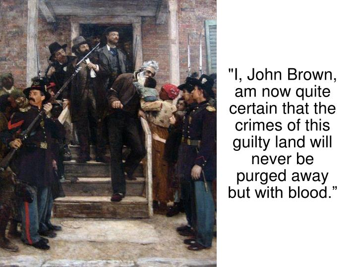 """I, John Brown, am now quite certain that the crimes of this guilty land will never be purged away but with blood."""
