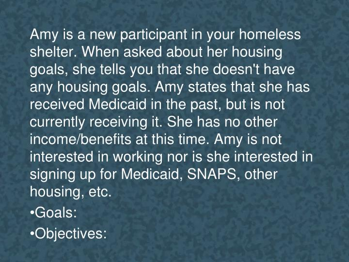 Amy is a new participant in your homeless shelter. When asked about her housing goals, she tells you that she doesn't have any housing goals. Amy states that she has received Medicaid in the past, but is not currently receiving it. She has no other income/benefits at this time. Amy is not interested in working nor is she interested in signing up for Medicaid, SNAPS, other housing, etc.